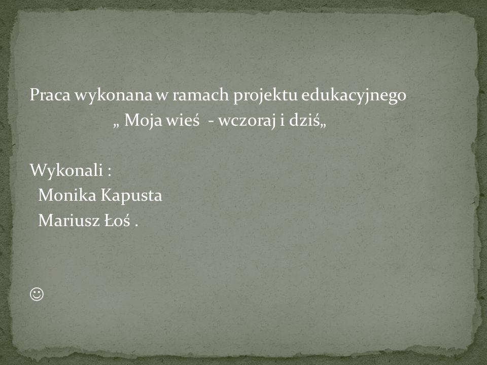 """Praca wykonana w ramach projektu edukacyjnego """" Moja wieś - wczoraj i dziś"""" Wykonali : Monika Kapusta Mariusz Łoś ."""