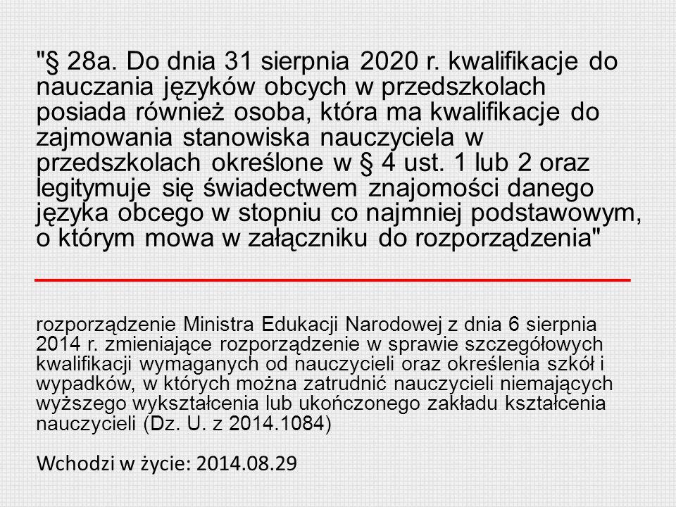§ 28a. Do dnia 31 sierpnia 2020 r. kwalifikacje do nauczania języków obcych w przedszkolach posiada również osoba, która ma kwalifikacje do zajmowania stanowiska nauczyciela w przedszkolach określone w § 4 ust. 1 lub 2 oraz legitymuje się świadectwem znajomości danego języka obcego w stopniu co najmniej podstawowym, o którym mowa w załączniku do rozporządzenia