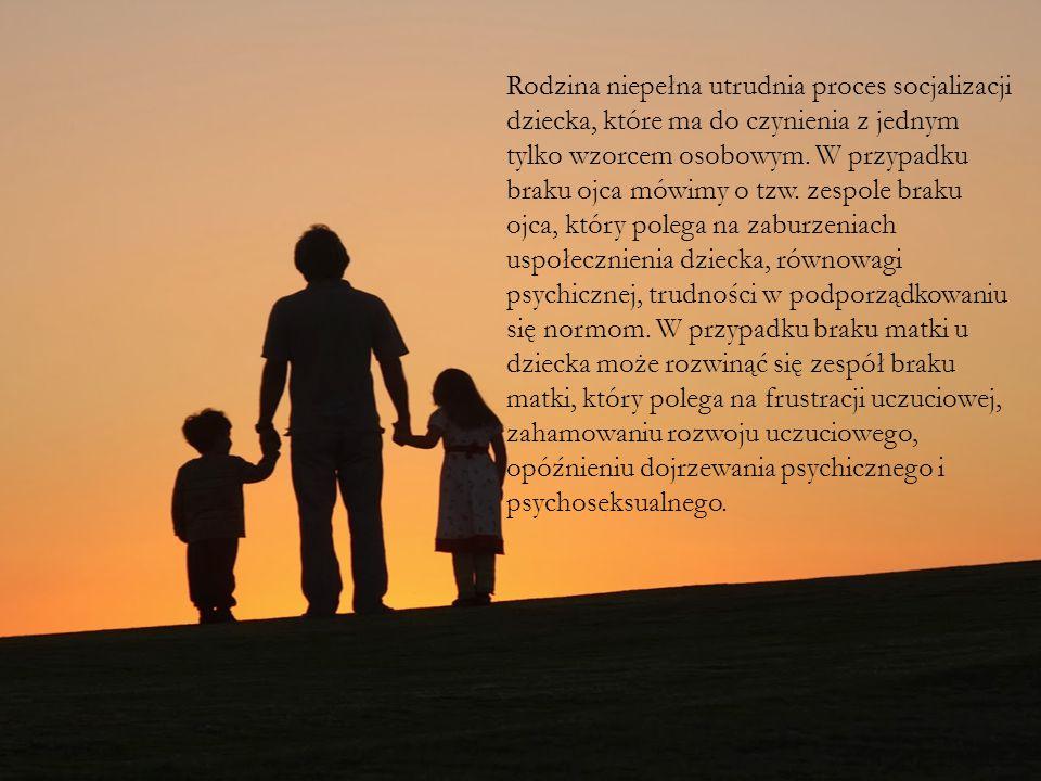 Rodzina niepełna utrudnia proces socjalizacji dziecka, które ma do czynienia z jednym tylko wzorcem osobowym.