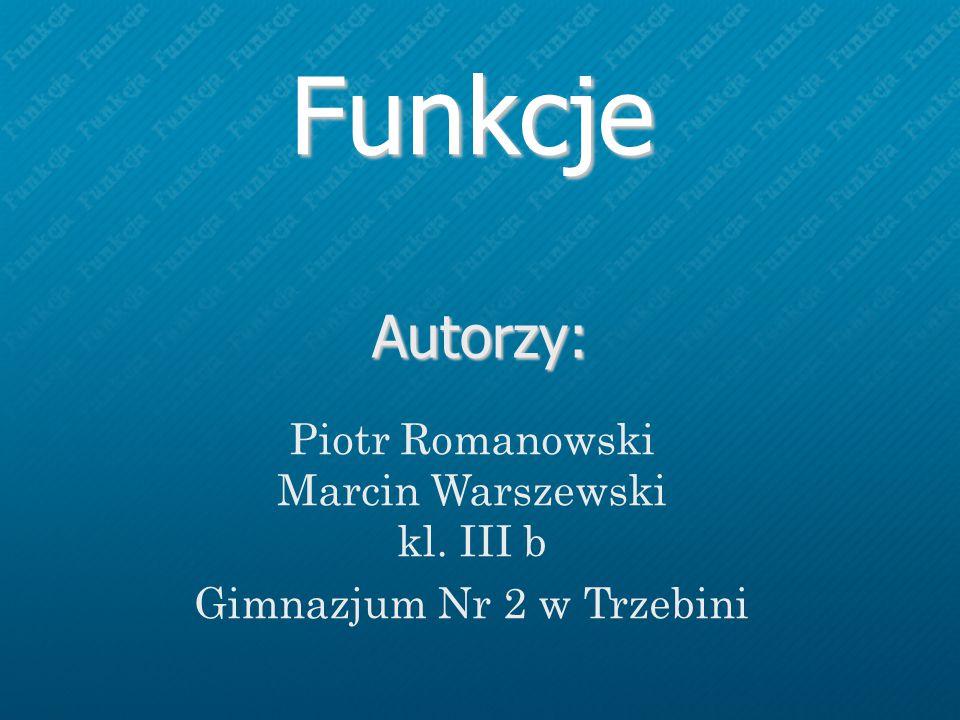 Funkcje Autorzy: Piotr Romanowski Marcin Warszewski kl. III b