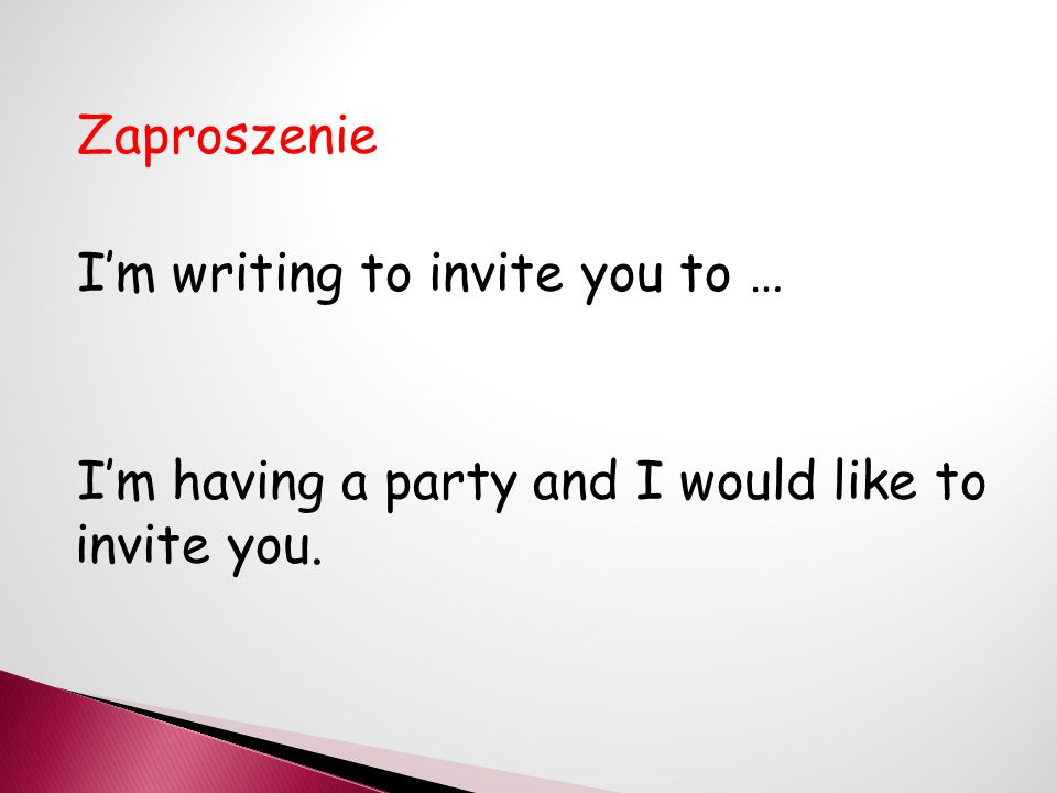 Zaproszenie I'm writing to invite you to … I'm having a party and I would like to invite you.