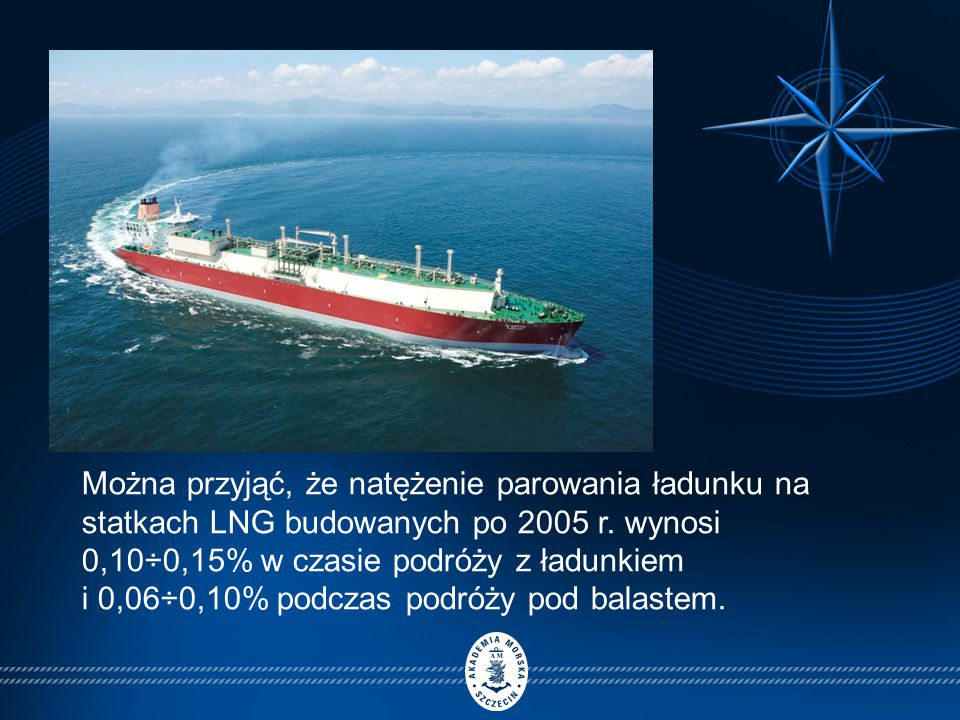 Można przyjąć, że natężenie parowania ładunku na statkach LNG budowanych po 2005 r. wynosi 0,10÷0,15% w czasie podróży z ładunkiem