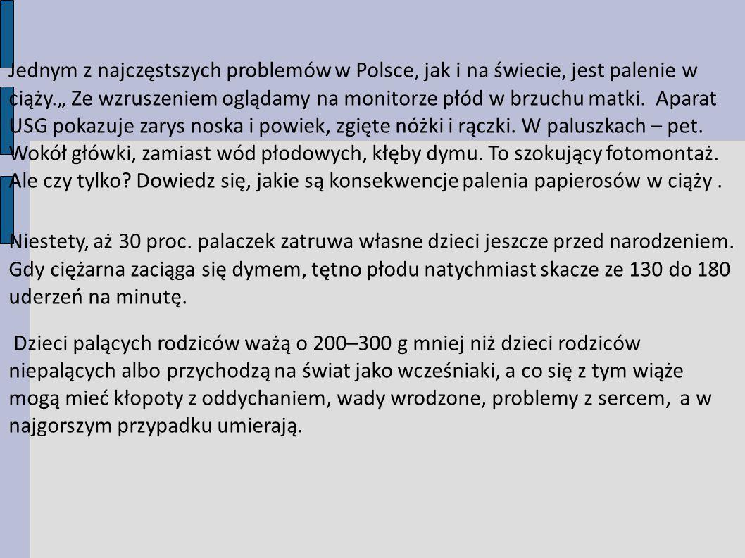 """Jednym z najczęstszych problemów w Polsce, jak i na świecie, jest palenie w ciąży."""" Ze wzruszeniem oglądamy na monitorze płód w brzuchu matki. Aparat USG pokazuje zarys noska i powiek, zgięte nóżki i rączki. W paluszkach – pet. Wokół główki, zamiast wód płodowych, kłęby dymu. To szokujący fotomontaż. Ale czy tylko Dowiedz się, jakie są konsekwencje palenia papierosów w ciąży ."""