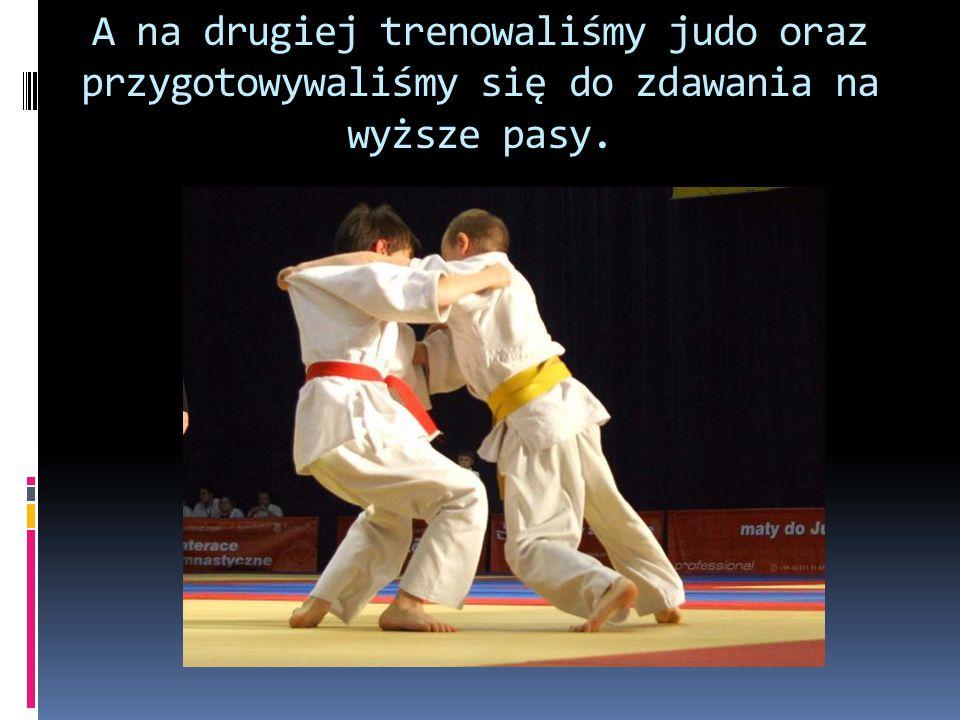 A na drugiej trenowaliśmy judo oraz przygotowywaliśmy się do zdawania na wyższe pasy.