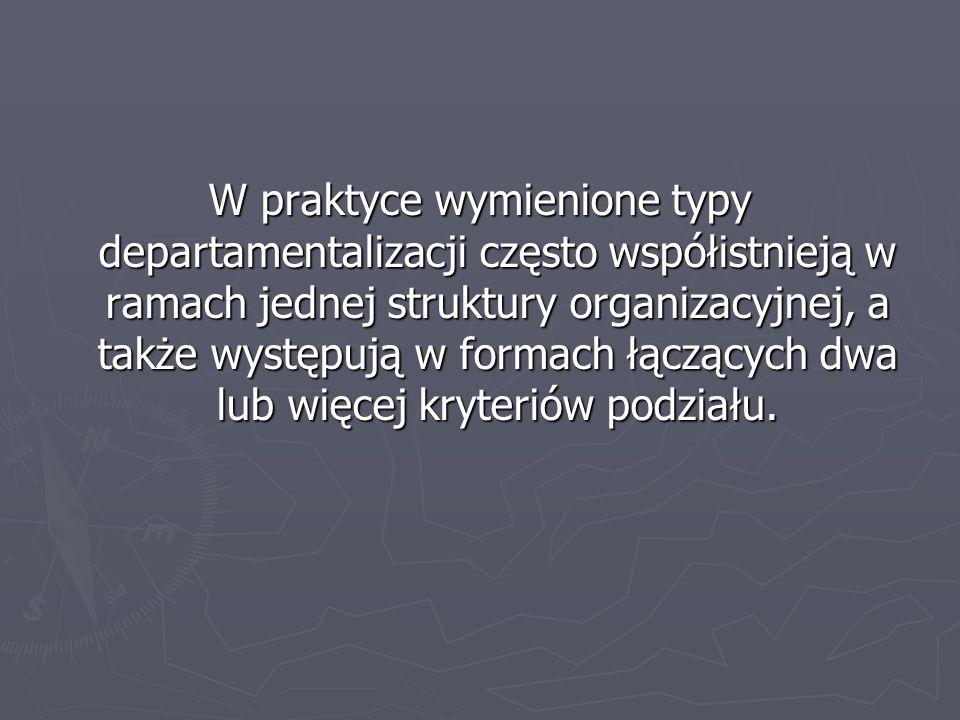 W praktyce wymienione typy departamentalizacji często współistnieją w ramach jednej struktury organizacyjnej, a także występują w formach łączących dwa lub więcej kryteriów podziału.