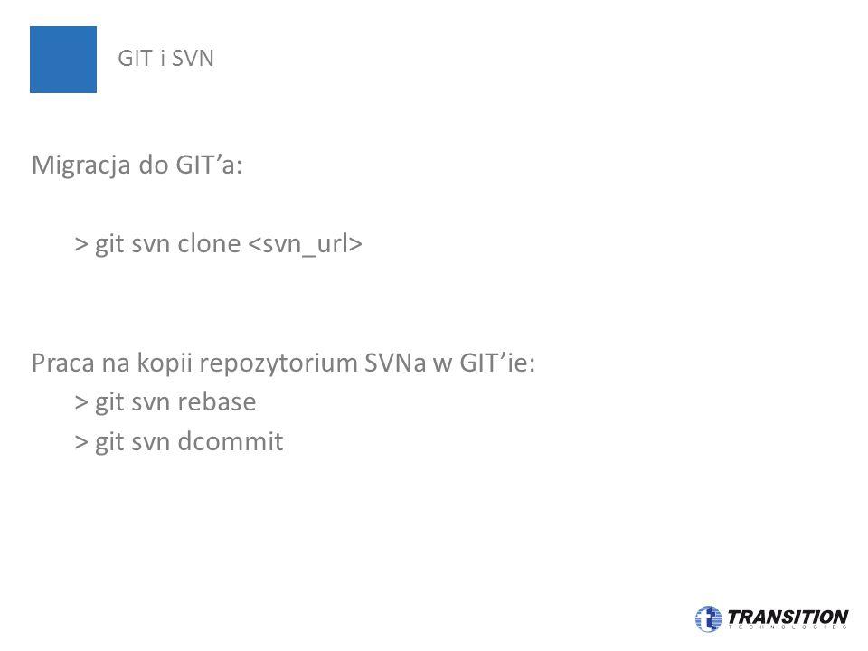 GIT i SVN Migracja do GIT'a: > git svn clone <svn_url> Praca na kopii repozytorium SVNa w GIT'ie: > git svn rebase > git svn dcommit