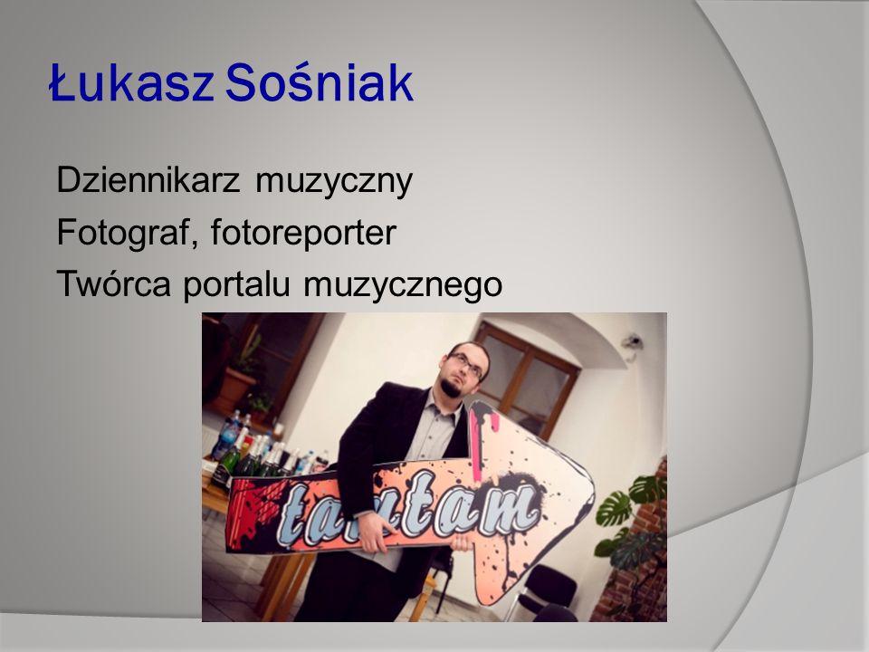 Łukasz Sośniak Dziennikarz muzyczny Fotograf, fotoreporter Twórca portalu muzycznego