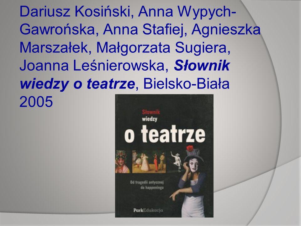Dariusz Kosiński, Anna Wypych-Gawrońska, Anna Stafiej, Agnieszka Marszałek, Małgorzata Sugiera, Joanna Leśnierowska, Słownik wiedzy o teatrze, Bielsko-Biała 2005