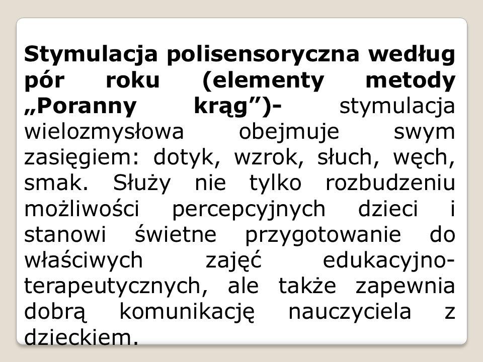 """Stymulacja polisensoryczna według pór roku (elementy metody """"Poranny krąg )- stymulacja wielozmysłowa obejmuje swym zasięgiem: dotyk, wzrok, słuch, węch, smak."""