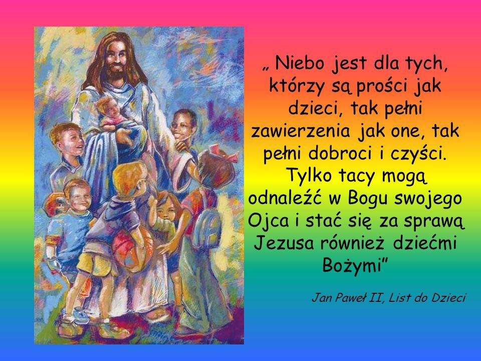 """"""" Niebo jest dla tych, którzy są prości jak dzieci, tak pełni zawierzenia jak one, tak pełni dobroci i czyści. Tylko tacy mogą odnaleźć w Bogu swojego Ojca i stać się za sprawą Jezusa również dziećmi Bożymi"""