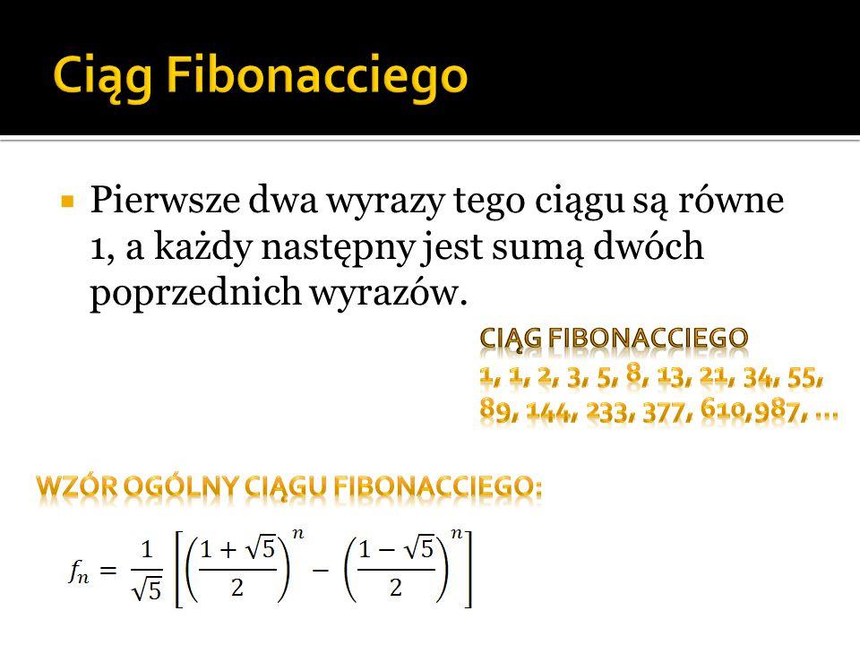Ciąg Fibonacciego Pierwsze dwa wyrazy tego ciągu są równe 1, a każdy następny jest sumą dwóch poprzednich wyrazów.