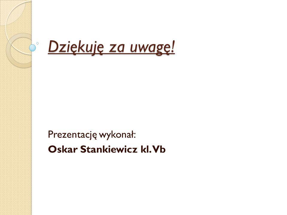 Prezentację wykonał: Oskar Stankiewicz kl. Vb