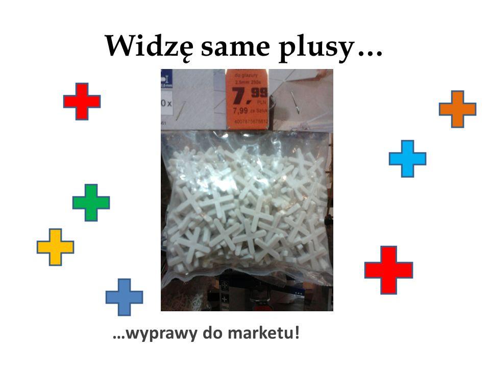 Widzę same plusy… …wyprawy do marketu!