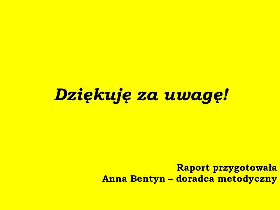 Dziękuję za uwagę! Raport przygotowała Anna Bentyn – doradca metodyczny