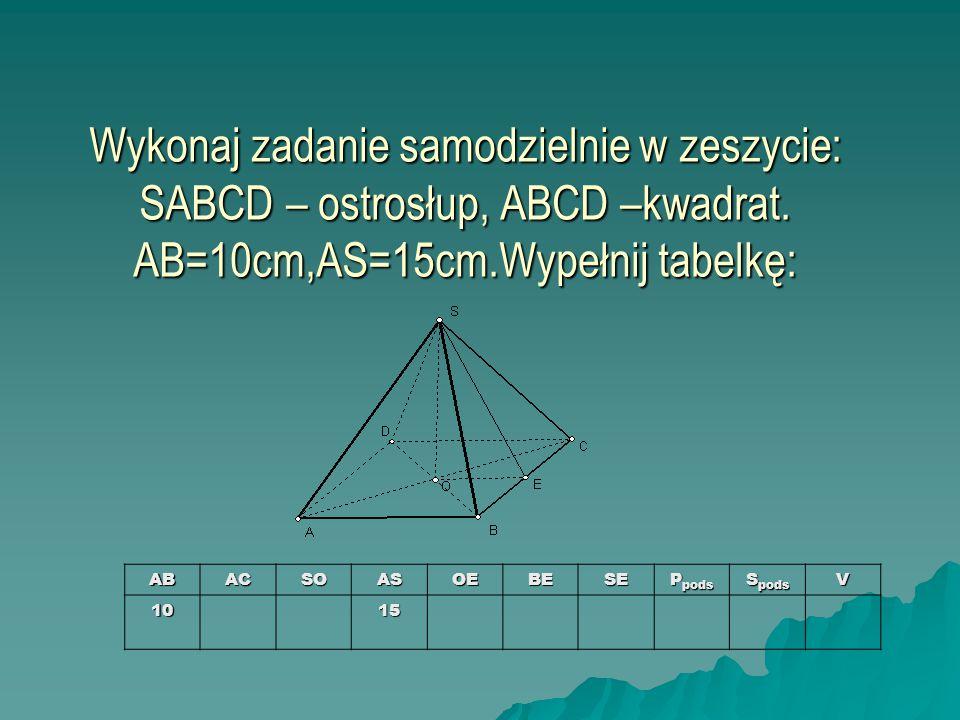 Wykonaj zadanie samodzielnie w zeszycie: SABCD – ostrosłup, ABCD –kwadrat. AB=10cm,AS=15cm.Wypełnij tabelkę:
