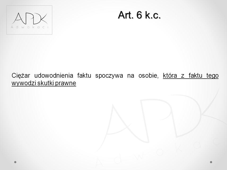 Art. 6 k.c. Ciężar udowodnienia faktu spoczywa na osobie, która z faktu tego wywodzi skutki prawne