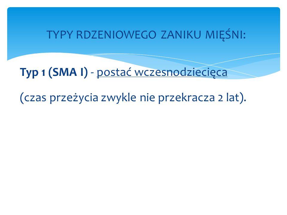TYPY RDZENIOWEGO ZANIKU MIĘŚNI: Typ 1 (SMA I) - postać wczesnodziecięca (czas przeżycia zwykle nie przekracza 2 lat).