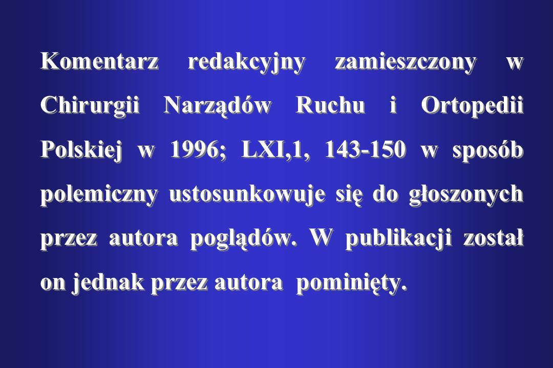 Komentarz redakcyjny zamieszczony w Chirurgii Narządów Ruchu i Ortopedii Polskiej w 1996; LXI,1, 143-150 w sposób polemiczny ustosunkowuje się do głoszonych przez autora poglądów.