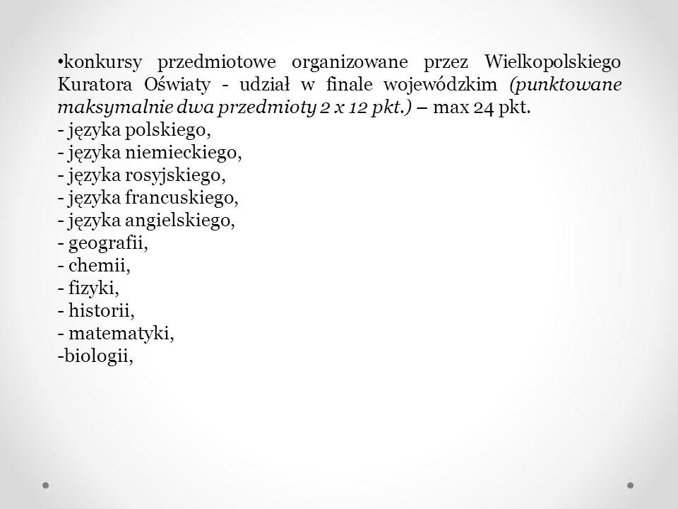 konkursy przedmiotowe organizowane przez Wielkopolskiego Kuratora Oświaty - udział w finale wojewódzkim (punktowane maksymalnie dwa przedmioty 2 x 12 pkt.) – max 24 pkt.