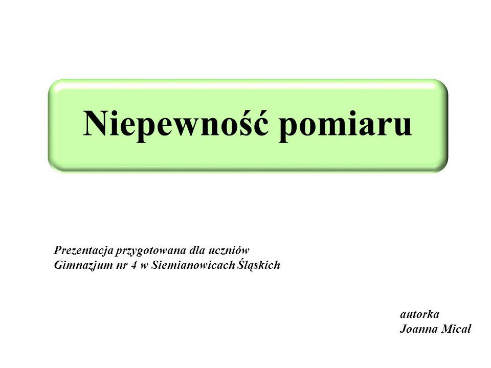 Niepewność pomiaru Prezentacja przygotowana dla uczniów Gimnazjum nr 4 w Siemianowicach Śląskich.