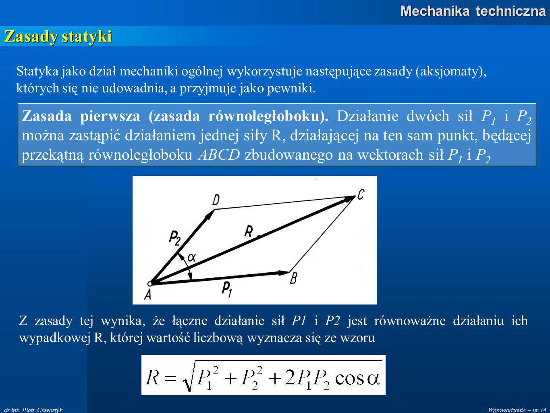 Zasady statyki Statyka jako dział mechaniki ogólnej wykorzystuje następujące zasady (aksjomaty), których się nie udowadnia, a przyjmuje jako pewniki.