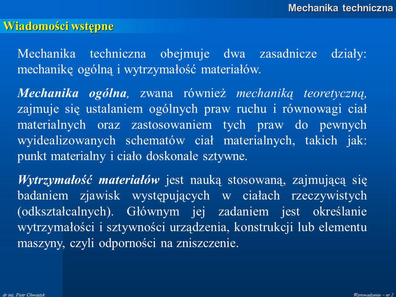 Wiadomości wstępne Mechanika techniczna obejmuje dwa zasadnicze działy: mechanikę ogólną i wytrzymałość materiałów.