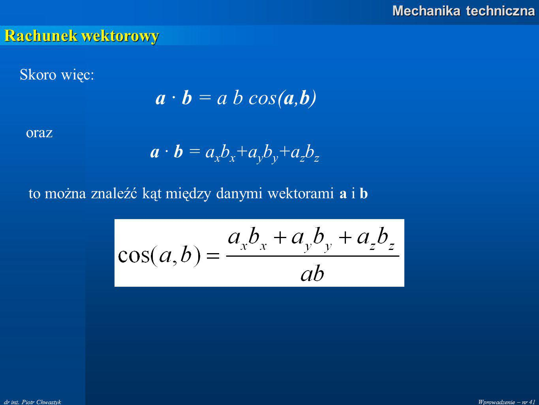 a · b = a b cos(a,b) a · b = axbx+ayby+azbz Rachunek wektorowy