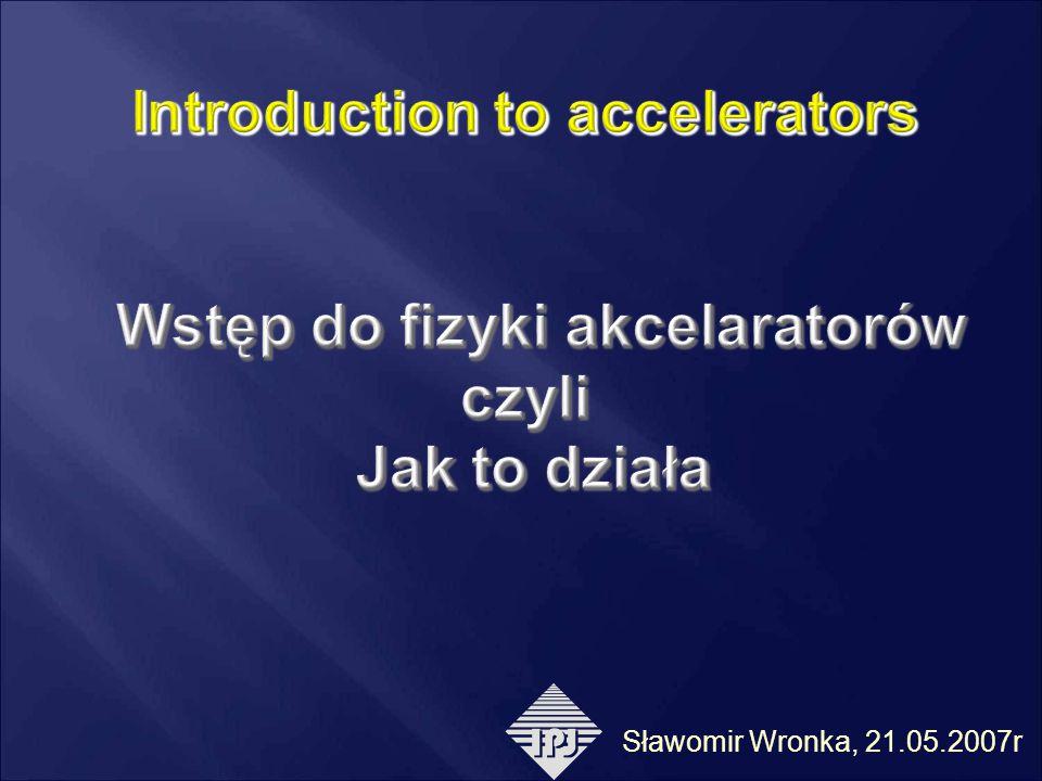 Introduction to accelerators Wstęp do fizyki akcelaratorów czyli Jak to działa