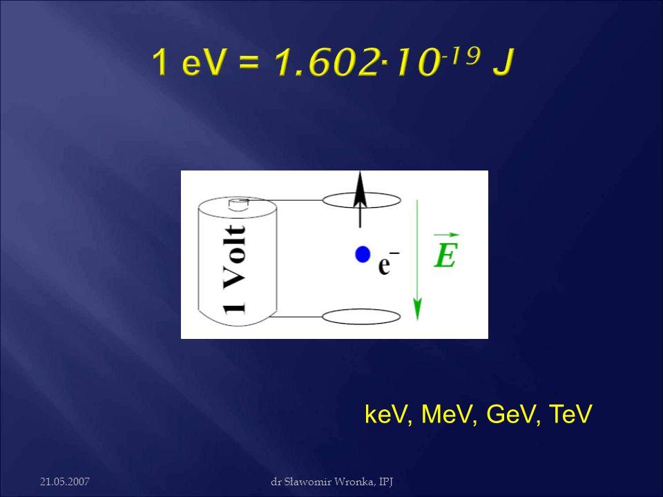 1 eV = 1.602·10-19 J keV, MeV, GeV, TeV 21.05.2007 dr Sławomir Wronka, IPJ