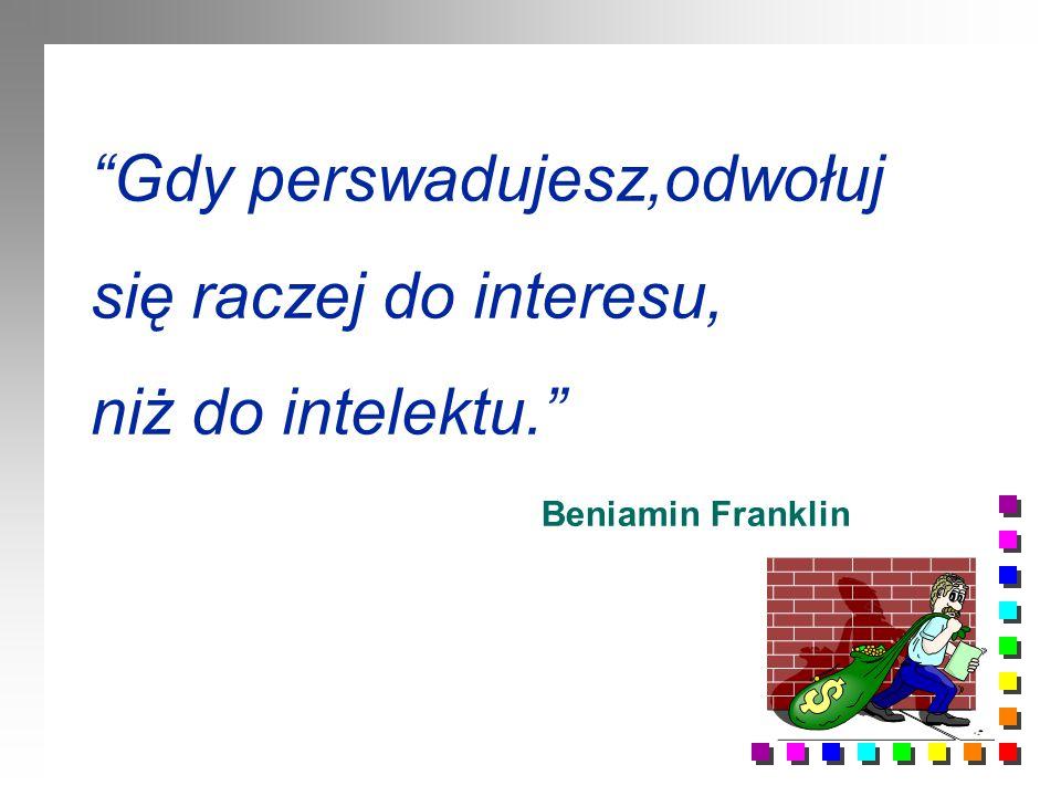 Gdy perswadujesz,odwołuj się raczej do interesu, niż do intelektu.