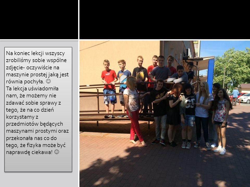 Na koniec lekcji wszyscy zrobiliśmy sobie wspólne zdjęcie- oczywiście na maszynie prostej jaką jest równia pochyła. 