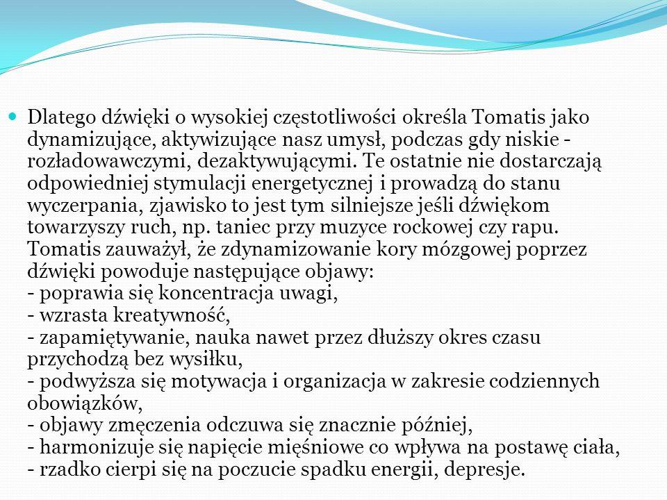 Dlatego dźwięki o wysokiej częstotliwości określa Tomatis jako dynamizujące, aktywizujące nasz umysł, podczas gdy niskie - rozładowawczymi, dezaktywującymi.