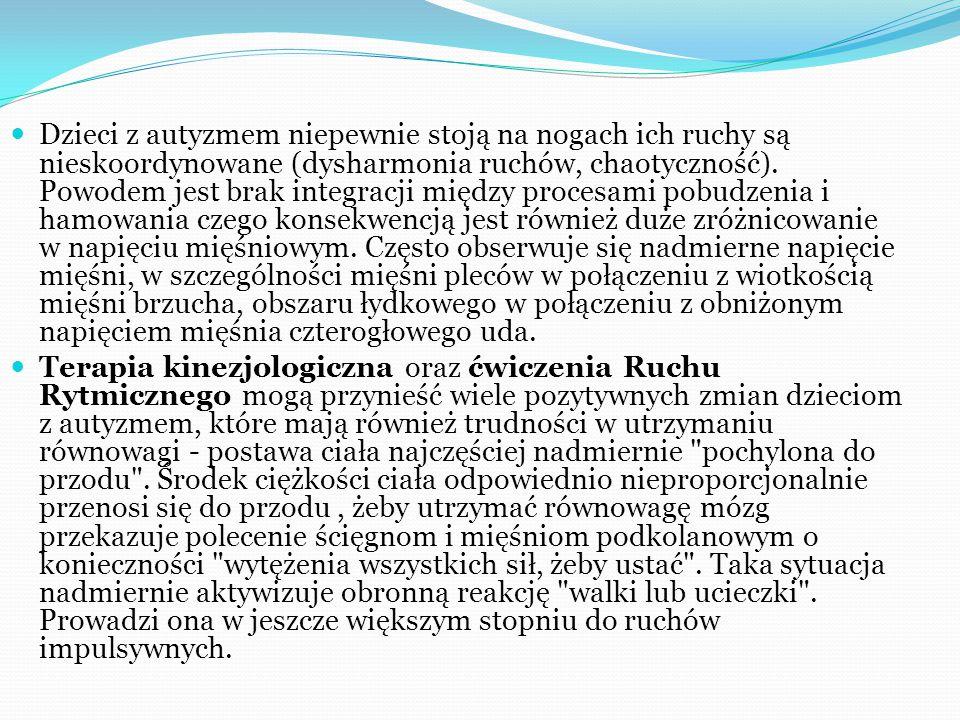Dzieci z autyzmem niepewnie stoją na nogach ich ruchy są nieskoordynowane (dysharmonia ruchów, chaotyczność). Powodem jest brak integracji między procesami pobudzenia i hamowania czego konsekwencją jest również duże zróżnicowanie w napięciu mięśniowym. Często obserwuje się nadmierne napięcie mięśni, w szczególności mięśni pleców w połączeniu z wiotkością mięśni brzucha, obszaru łydkowego w połączeniu z obniżonym napięciem mięśnia czterogłowego uda.