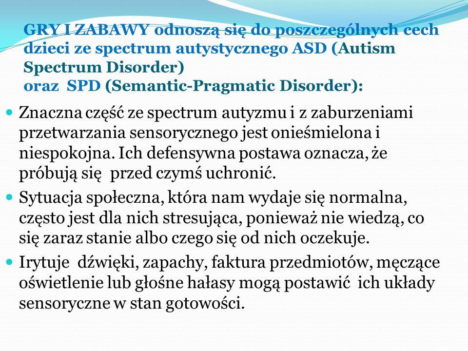 GRY I ZABAWY odnoszą się do poszczególnych cech dzieci ze spectrum autystycznego ASD (Autism Spectrum Disorder) oraz SPD (Semantic-Pragmatic Disorder):