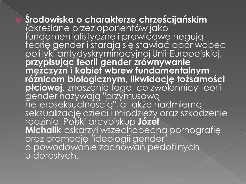 Środowiska o charakterze chrześcijańskim (określane przez oponentów jako fundamentalistyczne i prawicowe negują teorię gender i starają się stawiać opór wobec polityki antydyskryminacyjnej Unii Europejskiej, przypisując teorii gender zrównywanie mężczyzn i kobiet wbrew fundamentalnym różnicom biologicznym, likwidację tożsamości płciowej, znoszenie tego, co zwolennicy teorii gender nazywają przymusową heteroseksualnością , a także nadmierną seksualizację dzieci i młodzieży oraz szkodzenie rodzinie.