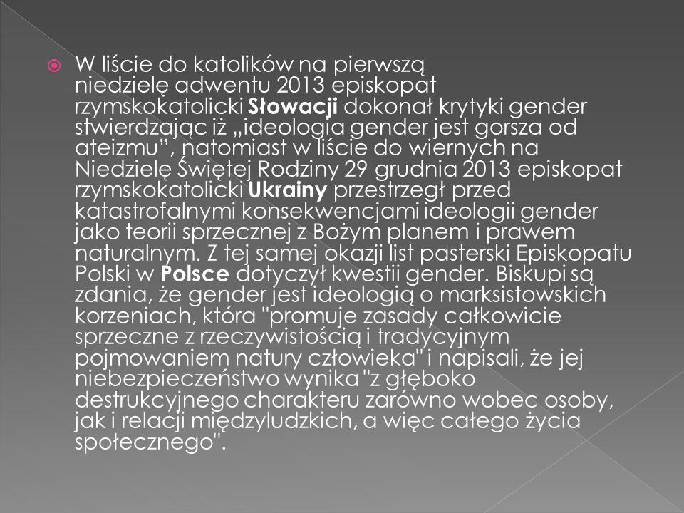 """W liście do katolików na pierwszą niedzielę adwentu 2013 episkopat rzymskokatolicki Słowacji dokonał krytyki gender stwierdzając iż """"ideologia gender jest gorsza od ateizmu , natomiast w liście do wiernych na Niedzielę Świętej Rodziny 29 grudnia 2013 episkopat rzymskokatolicki Ukrainy przestrzegł przed katastrofalnymi konsekwencjami ideologii gender jako teorii sprzecznej z Bożym planem i prawem naturalnym."""
