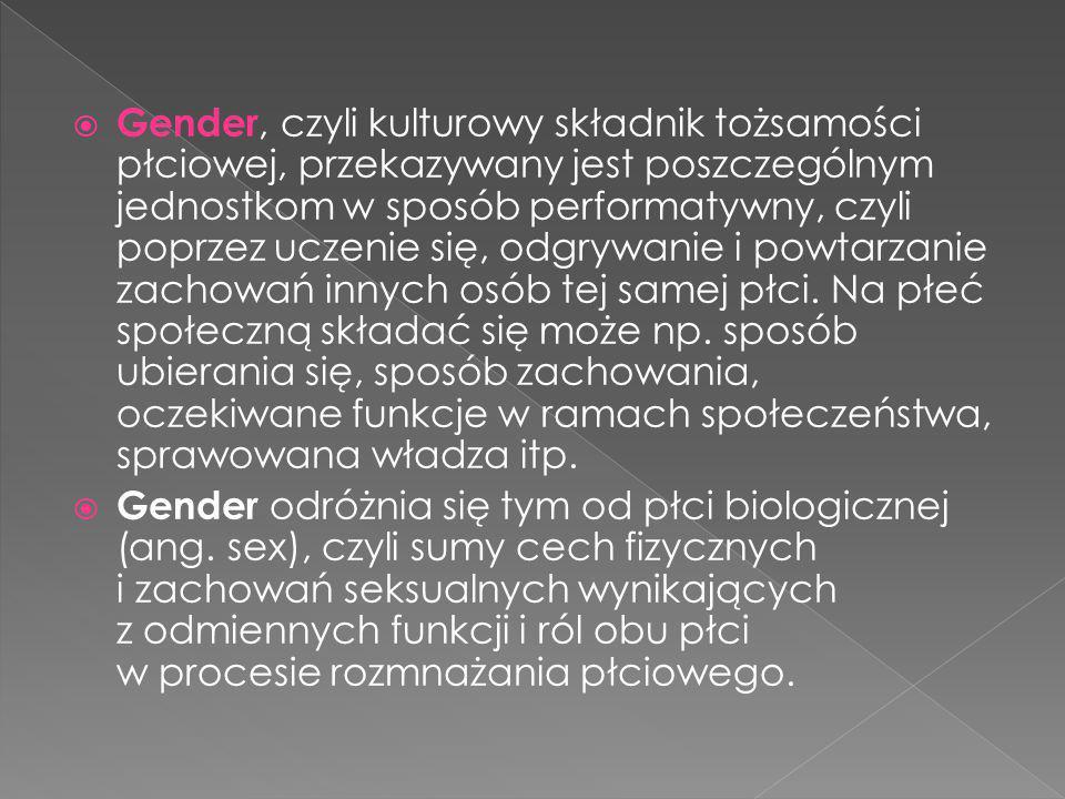 Gender, czyli kulturowy składnik tożsamości płciowej, przekazywany jest poszczególnym jednostkom w sposób performatywny, czyli poprzez uczenie się, odgrywanie i powtarzanie zachowań innych osób tej samej płci. Na płeć społeczną składać się może np. sposób ubierania się, sposób zachowania, oczekiwane funkcje w ramach społeczeństwa, sprawowana władza itp.