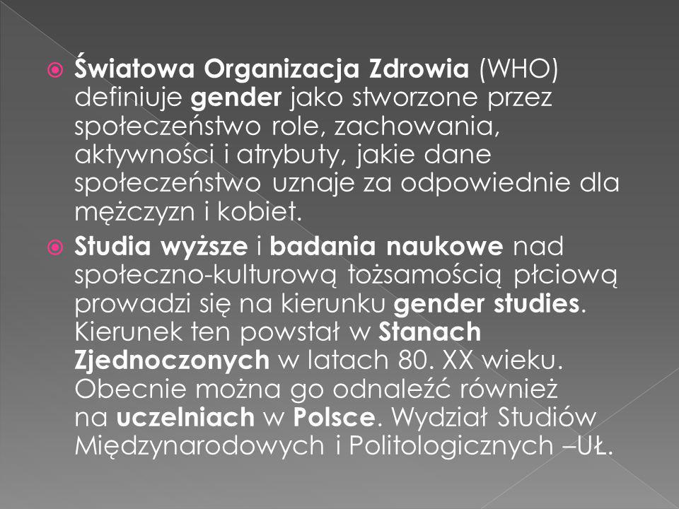 Światowa Organizacja Zdrowia (WHO) definiuje gender jako stworzone przez społeczeństwo role, zachowania, aktywności i atrybuty, jakie dane społeczeństwo uznaje za odpowiednie dla mężczyzn i kobiet.