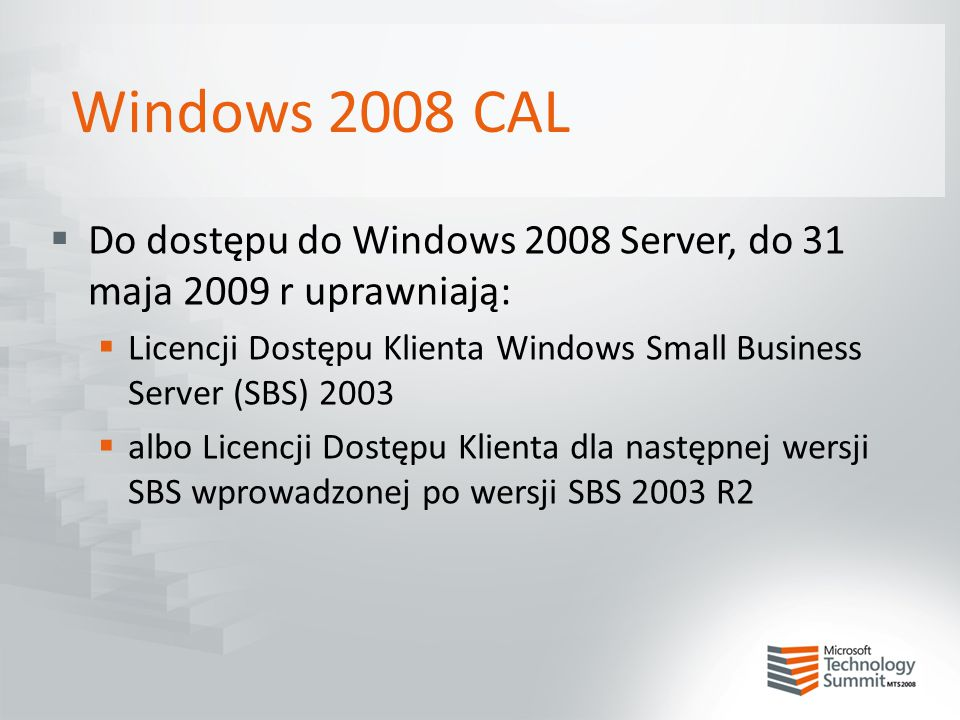 Windows 2008 CAL Do dostępu do Windows 2008 Server, do 31 maja 2009 r uprawniają: Licencji Dostępu Klienta Windows Small Business Server (SBS) 2003.