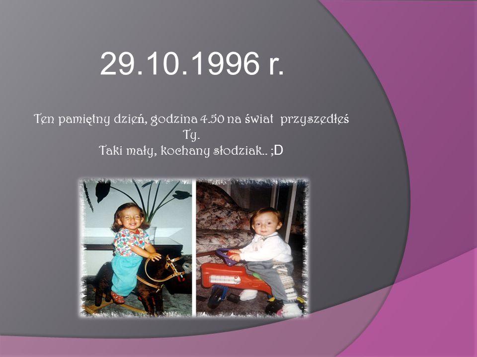 29.10.1996 r. Ten pamiętny dzień, godzina 4.50 na świat przyszedłeś Ty.