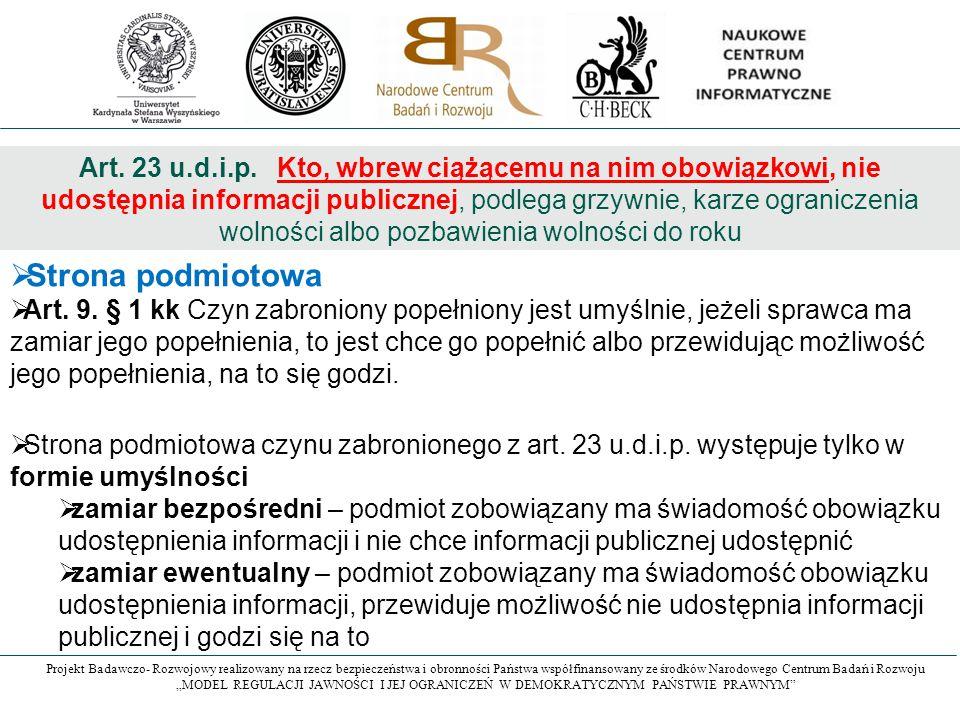 Art. 23 u.d.i.p. Kto, wbrew ciążącemu na nim obowiązkowi, nie udostępnia informacji publicznej, podlega grzywnie, karze ograniczenia wolności albo pozbawienia wolności do roku
