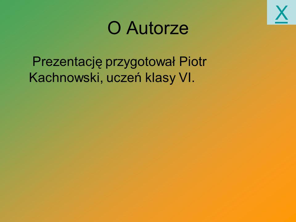 X O Autorze Prezentację przygotował Piotr Kachnowski, uczeń klasy VI.