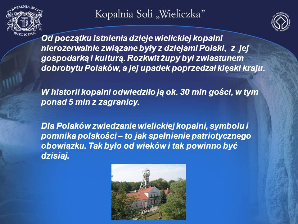 Od początku istnienia dzieje wielickiej kopalni nierozerwalnie związane były z dziejami Polski, z jej gospodarką i kulturą. Rozkwit żupy był zwiastunem dobrobytu Polaków, a jej upadek poprzedzał klęski kraju.
