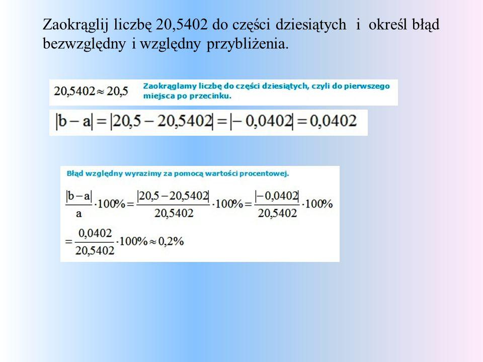 Zaokrąglij liczbę 20,5402 do części dziesiątych i określ błąd bezwzględny i względny przybliżenia.