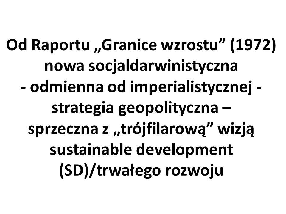 """Od Raportu """"Granice wzrostu (1972) nowa socjaldarwinistyczna - odmienna od imperialistycznej - strategia geopolityczna – sprzeczna z """"trójfilarową wizją sustainable development (SD)/trwałego rozwoju"""