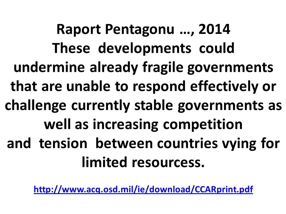 Raport Pentagonu …, 2014 These developments could undermine already fragile governments that are unable to respond effectively or challenge currently stable governments as well as increasing competition and tension between countries vying for limited resourcess.
