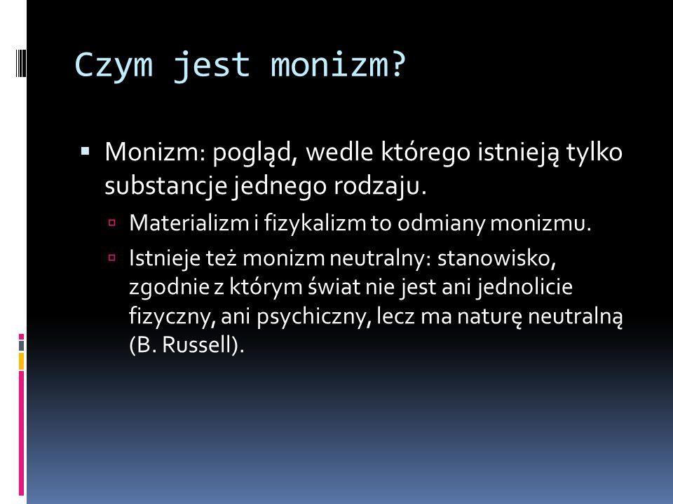 Czym jest monizm Monizm: pogląd, wedle którego istnieją tylko substancje jednego rodzaju. Materializm i fizykalizm to odmiany monizmu.
