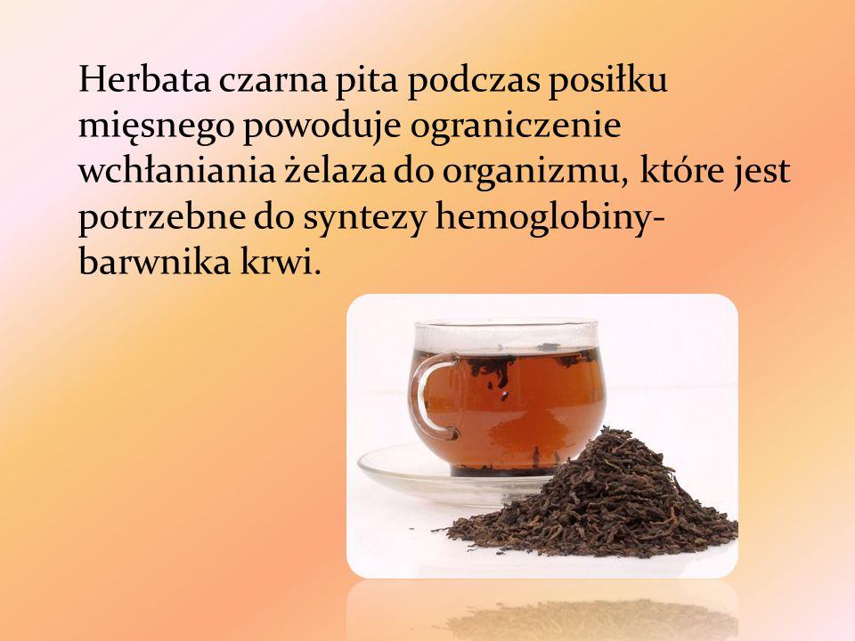 Herbata czarna pita podczas posiłku mięsnego powoduje ograniczenie wchłaniania żelaza do organizmu, które jest potrzebne do syntezy hemoglobiny-barwnika krwi.