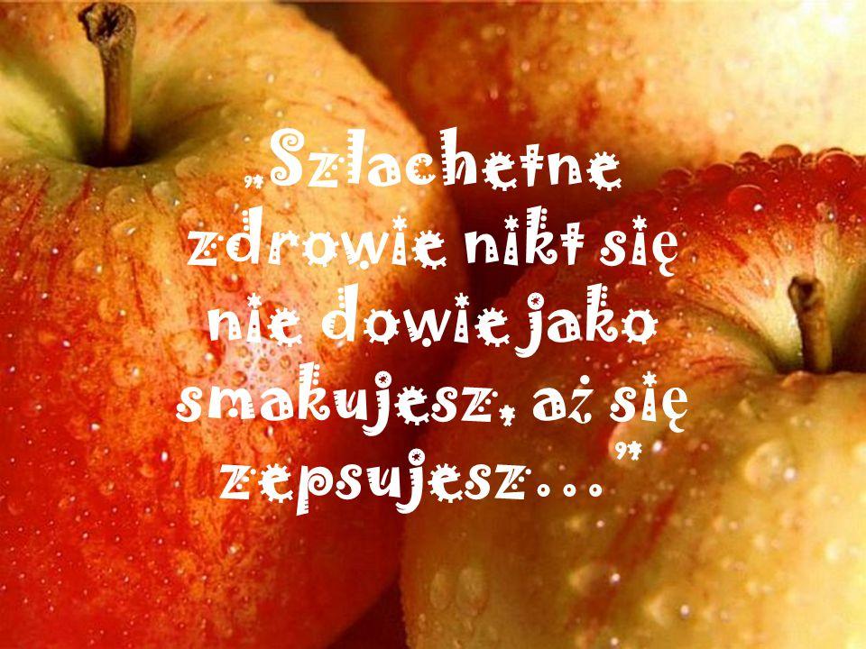 """""""Szlachetne zdrowie nikt się nie dowie jako smakujesz, aż się zepsujesz…"""