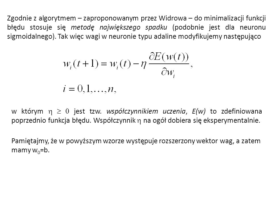 Zgodnie z algorytmem – zaproponowanym przez Widrowa – do minimalizacji funkcji błędu stosuje się metodę największego spadku (podobnie jest dla neuronu sigmoidalnego). Tak więc wagi w neuronie typu adaline modyfikujemy następująco